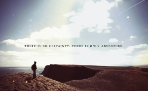 there-is-no-certainty-there-is-only-adventure